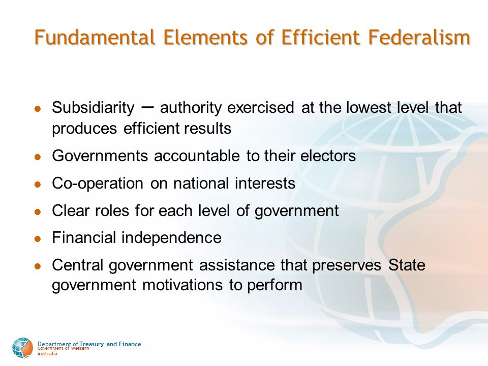 Department of Treasury and Finance Government of Western Australia Fundamental Elements of Efficient Federalism Subsidiarity – authority exercised at