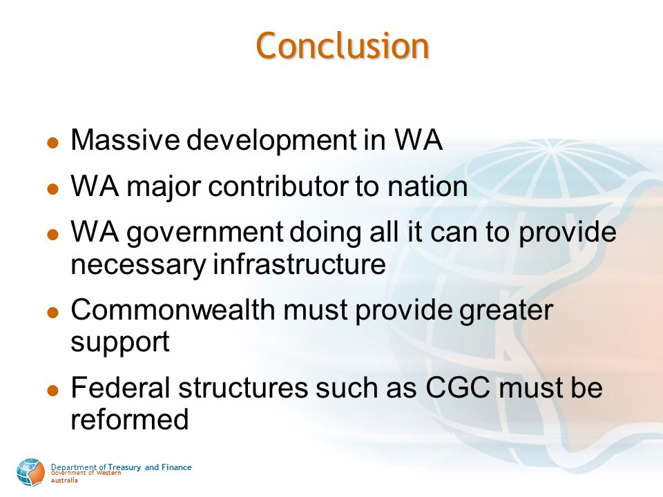 Department of Treasury and Finance Government of Western Australia Conclusion Massive development in WA WA major contributor to nation WA government doing all it can to provide necessary infrastructure Commonwealth must provide greater support Federal structures such as CGC must be reformed