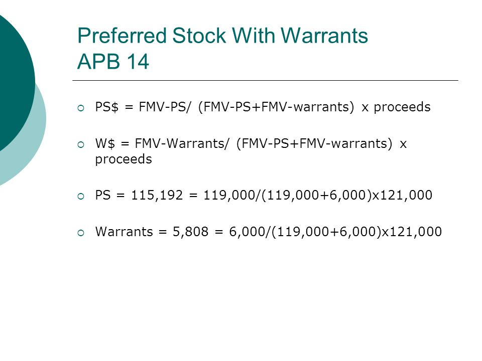 Preferred Stock With Warrants APB 14  PS$ = FMV-PS/ (FMV-PS+FMV-warrants) x proceeds  W$ = FMV-Warrants/ (FMV-PS+FMV-warrants) x proceeds  PS = 115