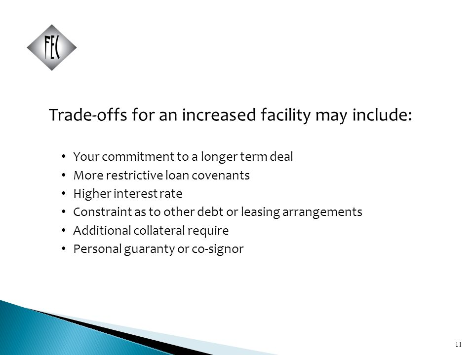 11 Trade-offs for an increased facility may include: Your commitment to a longer term deal More restrictive loan covenants Higher interest rate Constraint as to other debt or leasing arrangements Additional collateral require Personal guaranty or co-signor 11