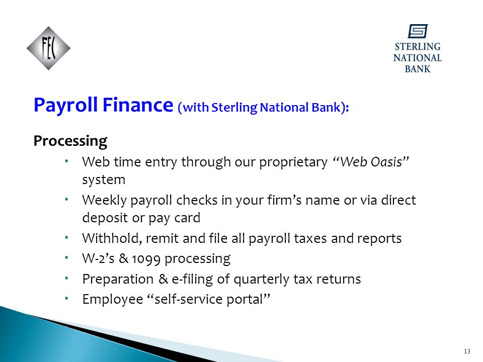 13 Payroll Finance (with Sterling National Bank): Processing  Web time entry through our proprietary Web Oasis system  Weekly payroll checks in your firm's name or via direct deposit or pay card  Withhold, remit and file all payroll taxes and reports  W-2's & 1099 processing  Preparation & e-filing of quarterly tax returns  Employee self-service portal 13