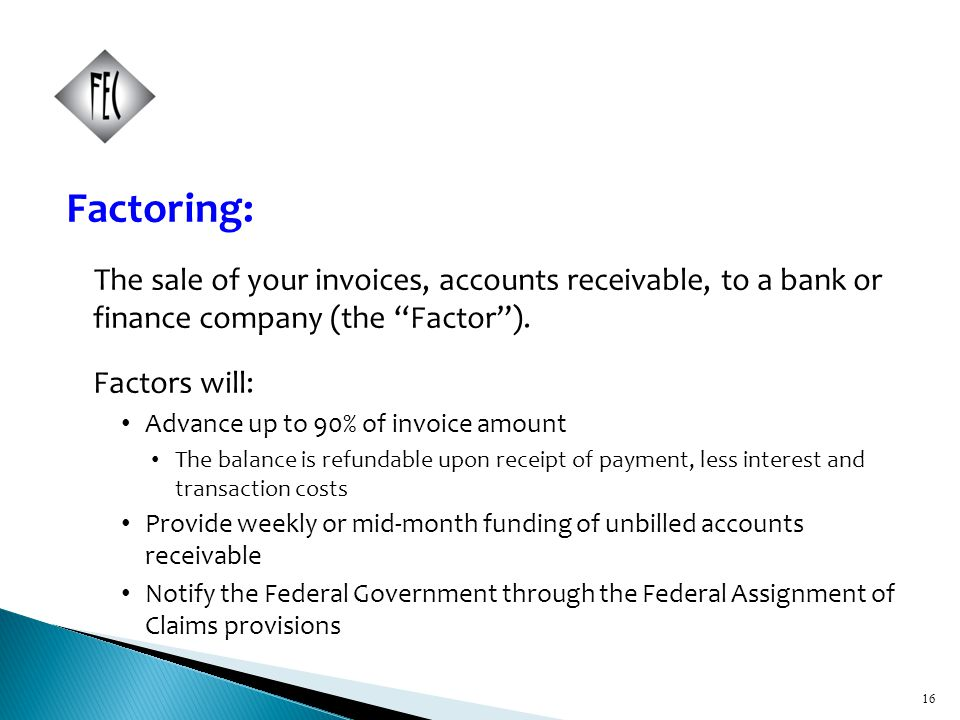 16 Factoring: The sale of your invoices, accounts receivable, to a bank or finance company (the Factor ).