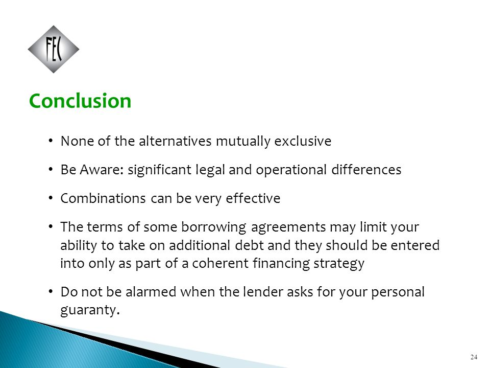24 None of the alternatives mutually exclusive Be Aware: significant legal and operational differences Combinations can be very effective The terms of some borrowing agreements may limit your ability to take on additional debt and they should be entered into only as part of a coherent financing strategy Do not be alarmed when the lender asks for your personal guaranty.