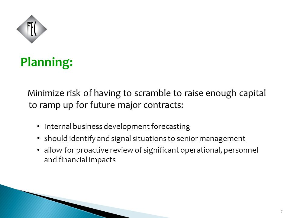 7 Planning: Minimize risk of having to scramble to raise enough capital to ramp up for future major contracts: Internal business development forecasting s hould identify and signal situations to senior management allow for proactive review of significant operational, personnel and financial impacts 7