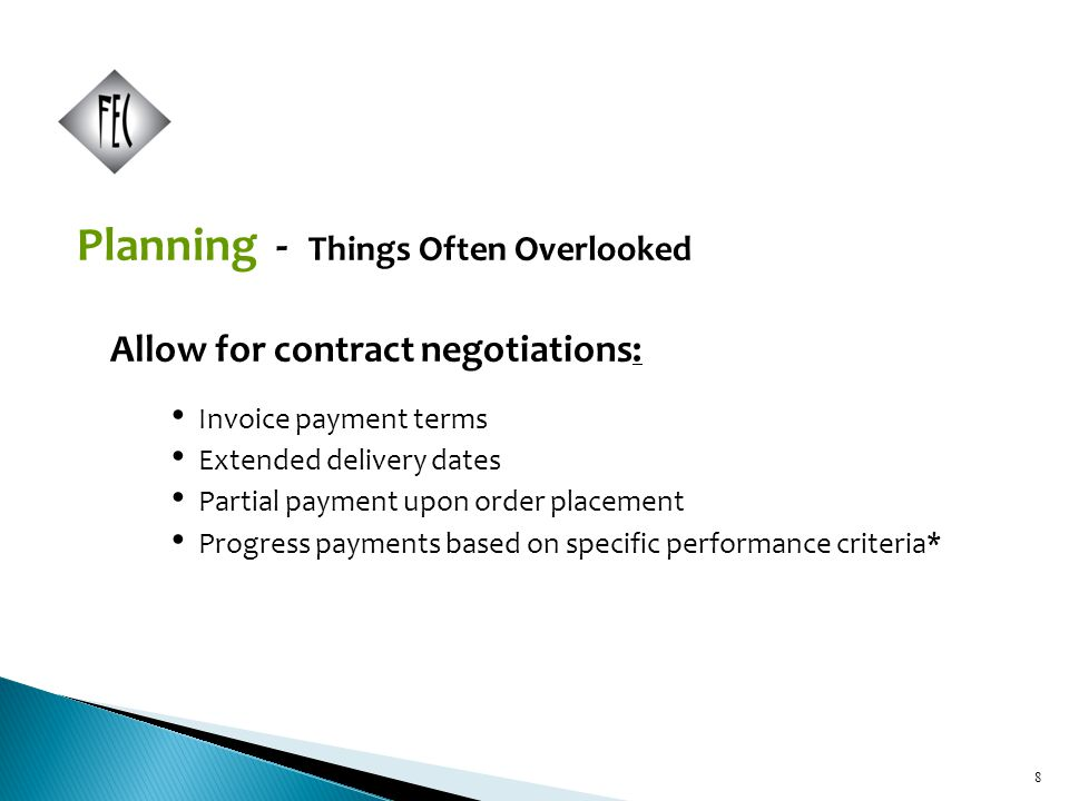 8 Planning - Things Often Overlooked Allow for contract negotiations: Invoice payment terms Extended delivery dates Partial payment upon order placement Progress payments based on specific performance criteria* 8