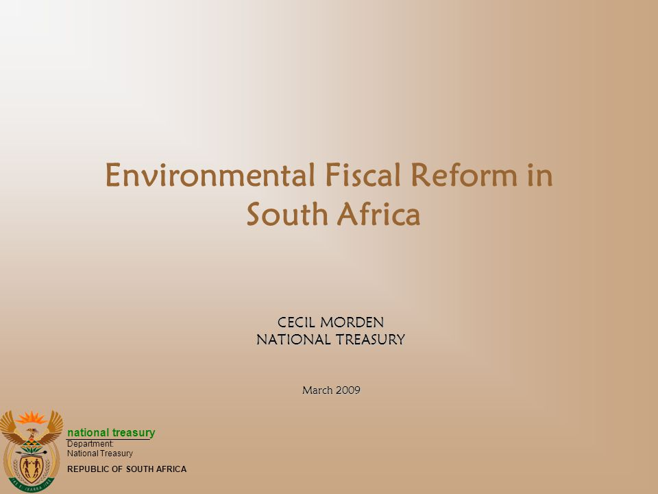 national treasury Department: National Treasury REPUBLIC OF SOUTH AFRICA Environmental Fiscal Reform in South Africa CECIL MORDEN NATIONAL TREASURY March 2009