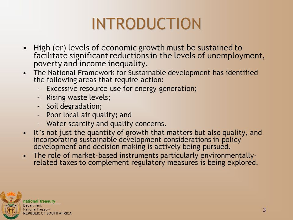 national treasury Department: National Treasury REPUBLIC OF SOUTH AFRICA 3 INTRODUCTION High (er) levels of economic growth must be sustained to facilitate significant reductions in the levels of unemployment, poverty and income inequality.