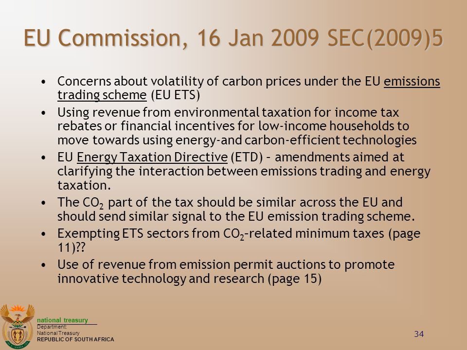 national treasury Department: National Treasury REPUBLIC OF SOUTH AFRICA 34 EU Commission, 16 Jan 2009 SEC(2009)5 Concerns about volatility of carbon prices under the EU emissions trading scheme (EU ETS) Using revenue from environmental taxation for income tax rebates or financial incentives for low-income households to move towards using energy-and carbon-efficient technologies EU Energy Taxation Directive (ETD) – amendments aimed at clarifying the interaction between emissions trading and energy taxation.