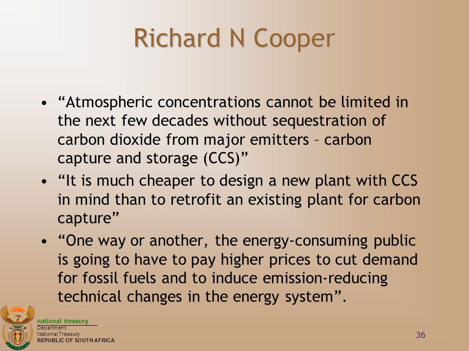 national treasury Department: National Treasury REPUBLIC OF SOUTH AFRICA 36 Richard N Cooper Atmospheric concentrations cannot be limited in the next few decades without sequestration of carbon dioxide from major emitters – carbon capture and storage (CCS) It is much cheaper to design a new plant with CCS in mind than to retrofit an existing plant for carbon capture One way or another, the energy-consuming public is going to have to pay higher prices to cut demand for fossil fuels and to induce emission-reducing technical changes in the energy system .
