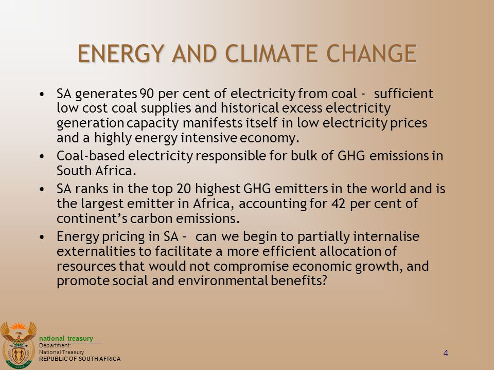 national treasury Department: National Treasury REPUBLIC OF SOUTH AFRICA 4 ENERGY AND CLIMATE CHANGE SA generates 90 per cent of electricity from coal - sufficient low cost coal supplies and historical excess electricity generation capacity manifests itself in low electricity prices and a highly energy intensive economy.