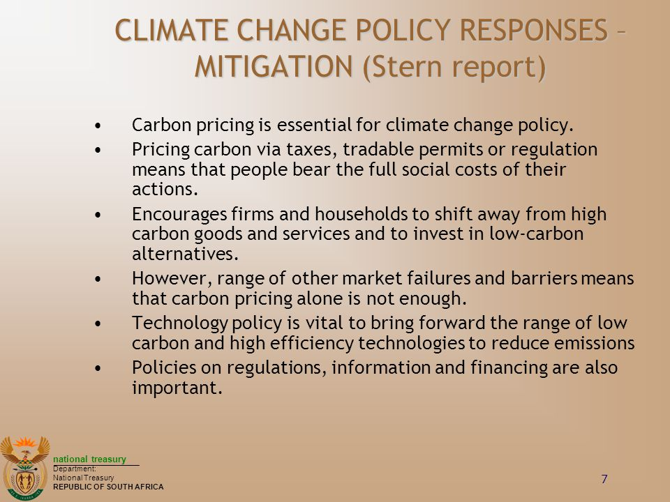 national treasury Department: National Treasury REPUBLIC OF SOUTH AFRICA 7 CLIMATE CHANGE POLICY RESPONSES – MITIGATION (Stern report) Carbon pricing is essential for climate change policy.