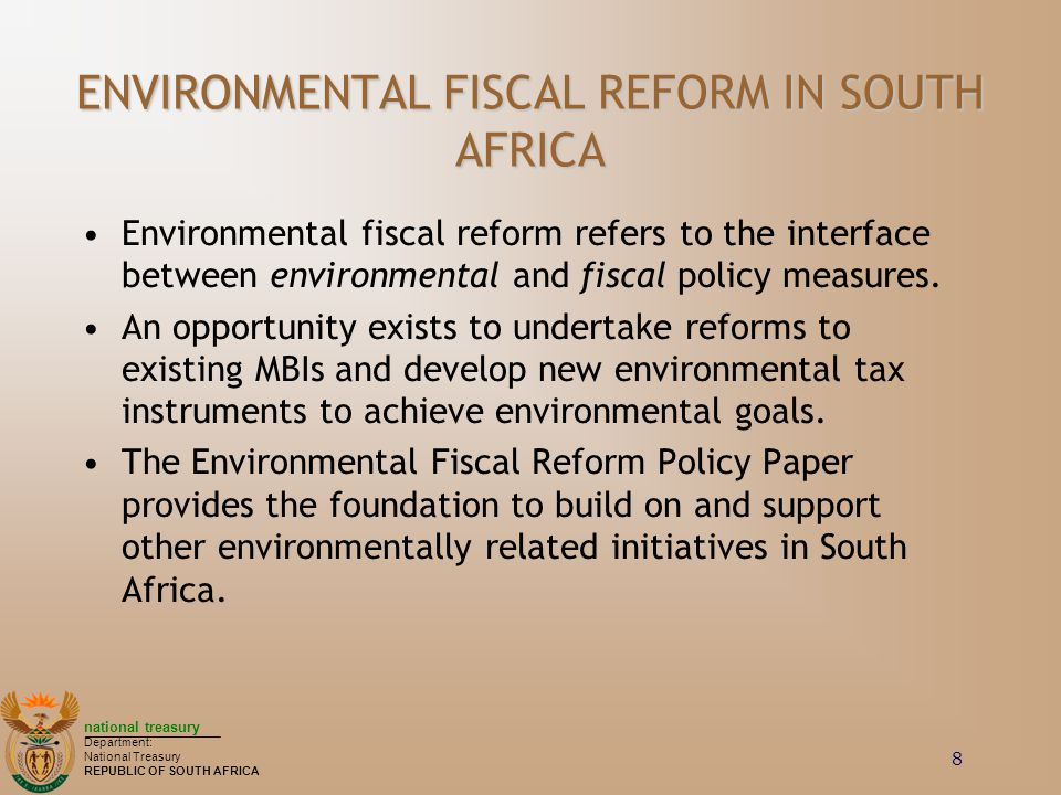 national treasury Department: National Treasury REPUBLIC OF SOUTH AFRICA 8 ENVIRONMENTAL FISCAL REFORM IN SOUTH AFRICA Environmental fiscal reform refers to the interface between environmental and fiscal policy measures.
