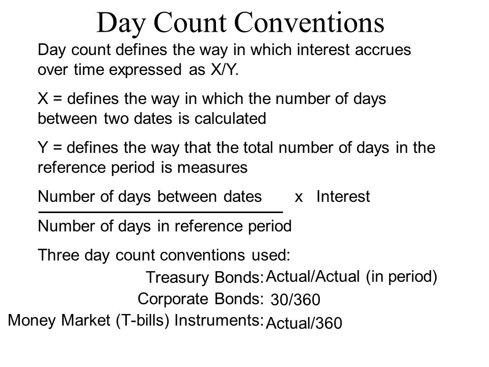 Day Count Conventions Treasury Bonds: Corporate Bonds: Money Market (T-bills) Instruments: Actual/Actual (in period) 30/360 Actual/360 Day count defines the way in which interest accrues over time expressed as X/Y.