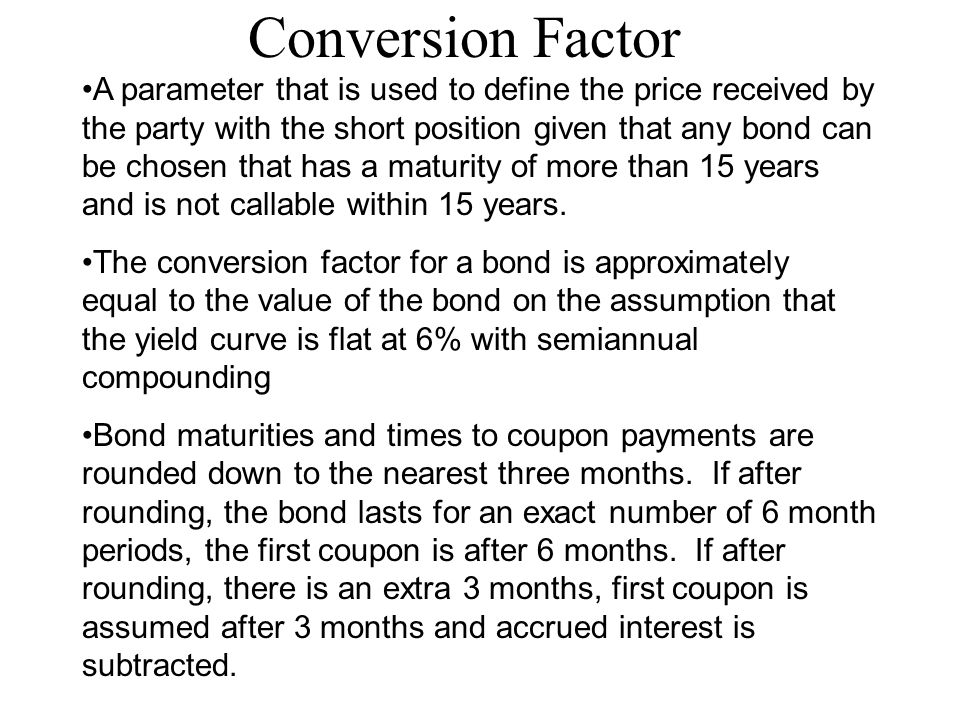 Conversion Factor A parameter that is used to define the price received by the party with the short position given that any bond can be chosen that has a maturity of more than 15 years and is not callable within 15 years.