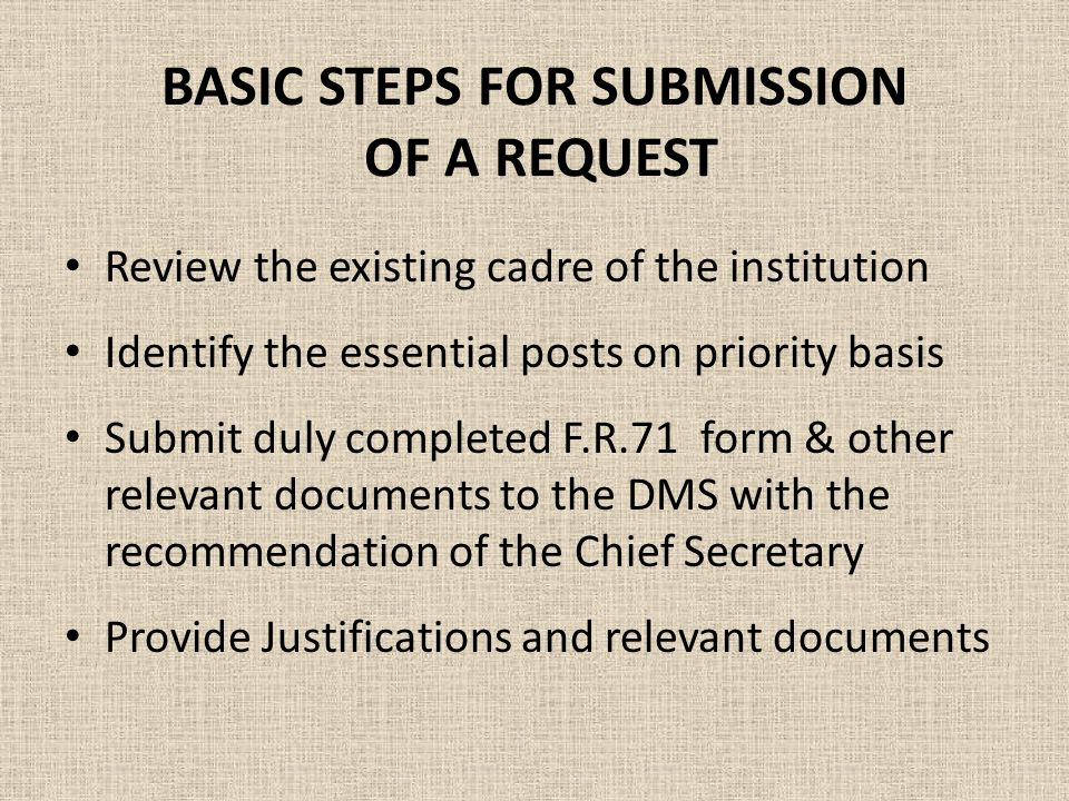BASIC STEPS FOR SUBMISSION OF A REQUEST Review the existing cadre of the institution Identify the essential posts on priority basis Submit duly completed F.R.71 form & other relevant documents to the DMS with the recommendation of the Chief Secretary Provide Justifications and relevant documents