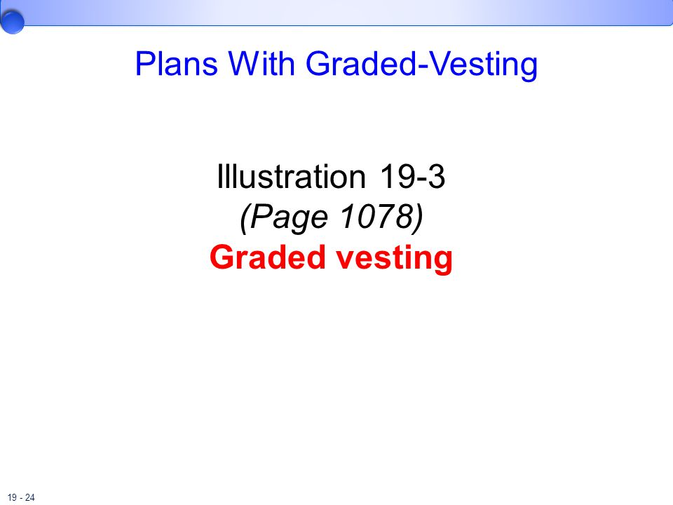 19 - 24 Plans With Graded-Vesting Illustration 19-3 (Page 1078) Graded vesting