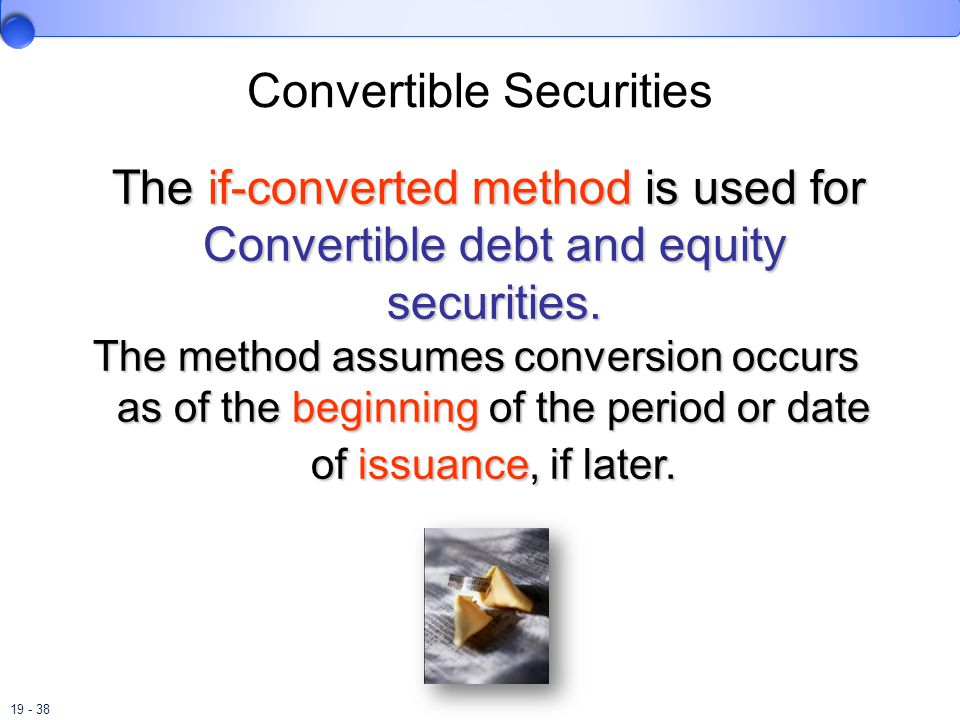 19 - 38 Convertible Securities The if-converted method is used for Convertible debt and equity securities.