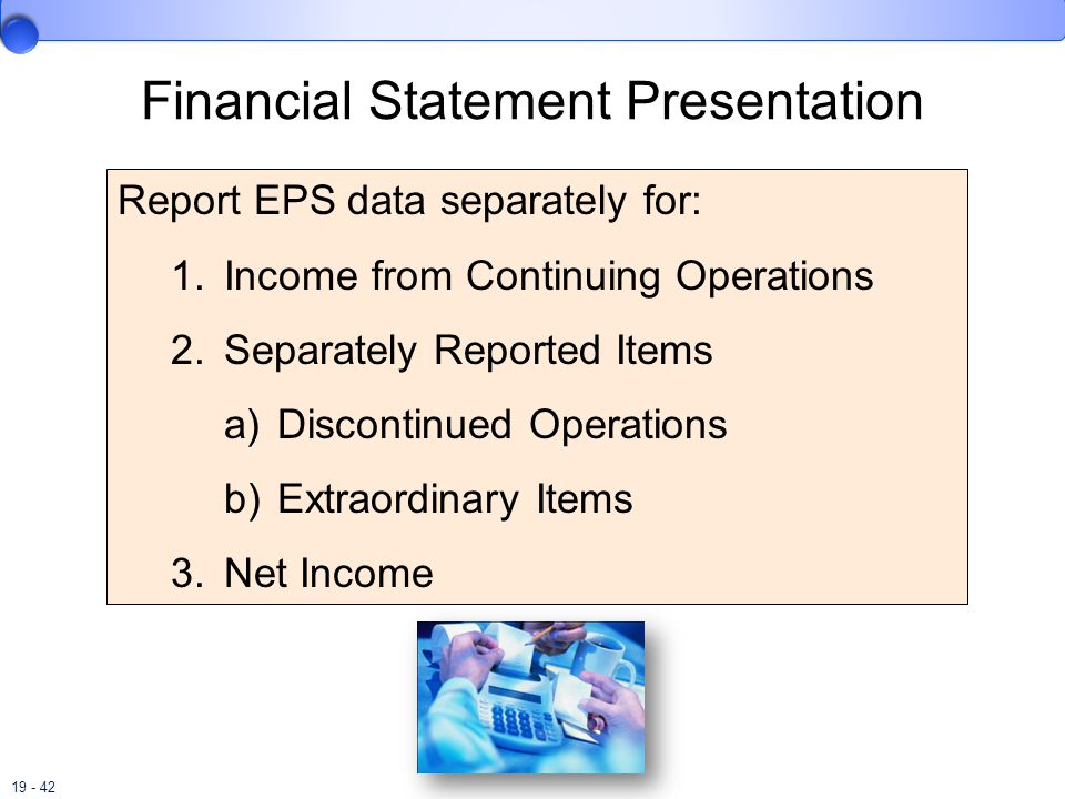 19 - 42 Financial Statement Presentation Report EPS data separately for: 1.Income from Continuing Operations 2.Separately Reported Items a)Discontinued Operations b)Extraordinary Items 3.Net Income