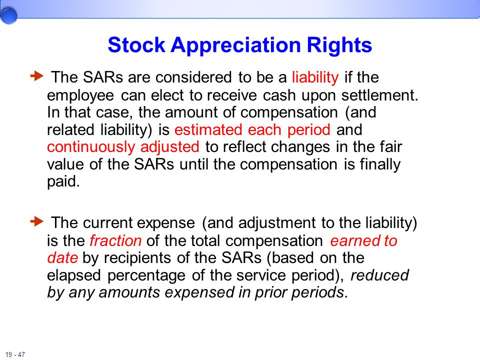 19 - 47 Stock Appreciation Rights  The SARs are considered to be a liability if the employee can elect to receive cash upon settlement.
