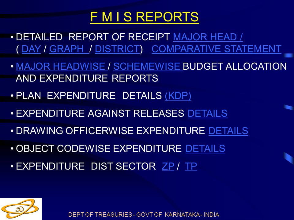 DEPT OF TREASURIES - GOVT OF KARNATAKA - INDIA F M I S REPORTS DETAILED REPORT OF RECEIPT MAJOR HEAD / ( DAY / GRAPH / DISTRICT) COMPARATIVE STATEMENTMAJOR HEAD /DAYGRAPH DISTRICTCOMPARATIVE STATEMENT MAJOR HEADWISE / SCHEMEWISE BUDGET ALLOCATION AND EXPENDITURE REPORTSMAJOR HEADWISE SCHEMEWISE PLAN EXPENDITURE DETAILS (KDP)(KDP) EXPENDITURE AGAINST RELEASES DETAILSDETAILS DRAWING OFFICERWISE EXPENDITURE DETAILSDETAILS OBJECT CODEWISE EXPENDITURE DETAILSDETAILS EXPENDITURE DIST SECTOR ZP / TPZPTP