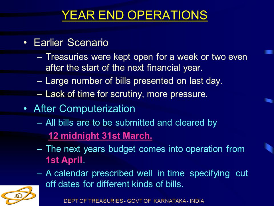 DEPT OF TREASURIES - GOVT OF KARNATAKA - INDIA YEAR END OPERATIONS Earlier Scenario –Treasuries were kept open for a week or two even after the start of the next financial year.