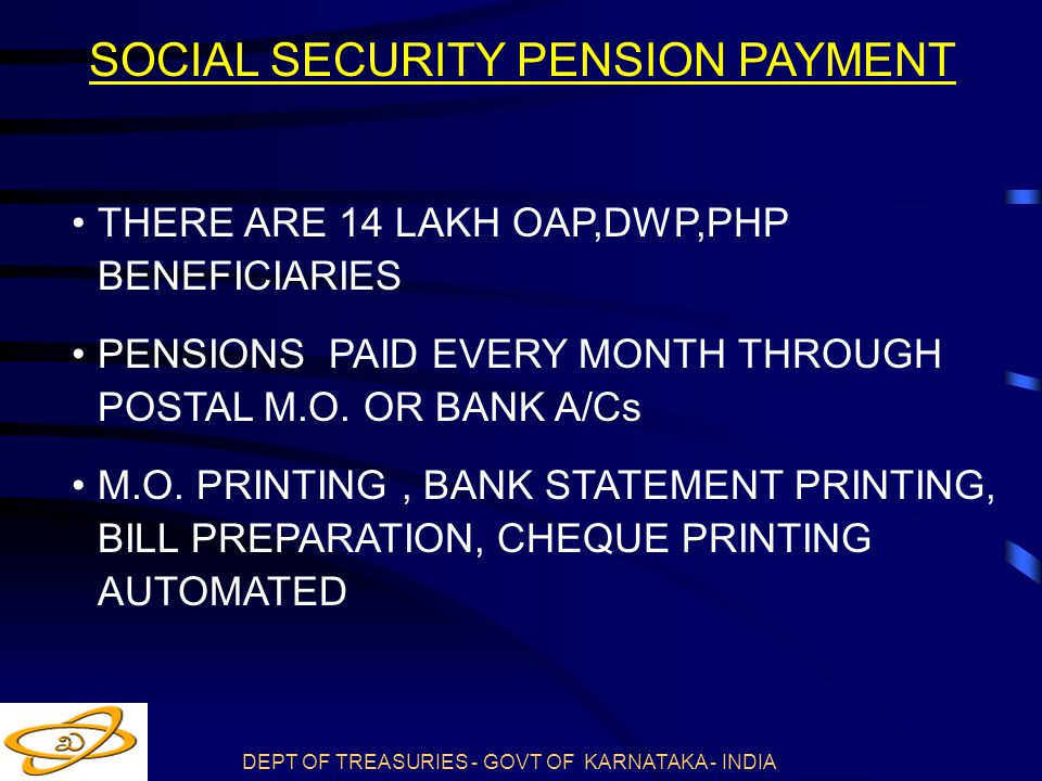 DEPT OF TREASURIES - GOVT OF KARNATAKA - INDIA SOCIAL SECURITY PENSION PAYMENT THERE ARE 14 LAKH OAP,DWP,PHP BENEFICIARIES PENSIONS PAID EVERY MONTH THROUGH POSTAL M.O.