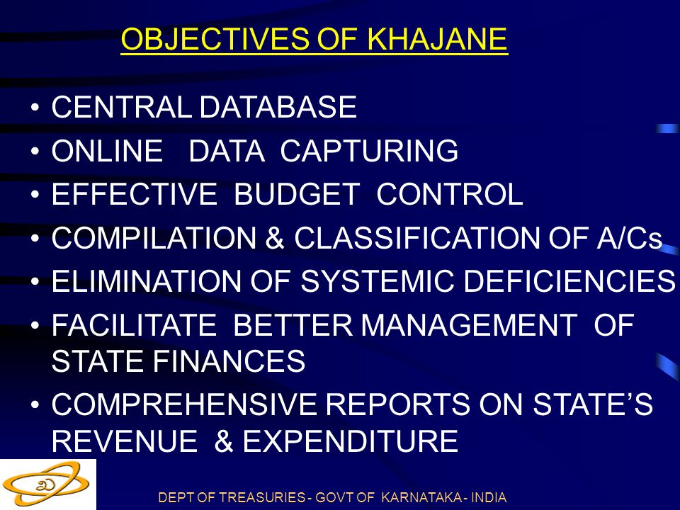 DEPT OF TREASURIES - GOVT OF KARNATAKA - INDIA OBJECTIVES OF KHAJANE CENTRAL DATABASE ONLINE DATA CAPTURING EFFECTIVE BUDGET CONTROL COMPILATION & CLASSIFICATION OF A/Cs ELIMINATION OF SYSTEMIC DEFICIENCIES FACILITATE BETTER MANAGEMENT OF STATE FINANCES COMPREHENSIVE REPORTS ON STATE'S REVENUE & EXPENDITURE