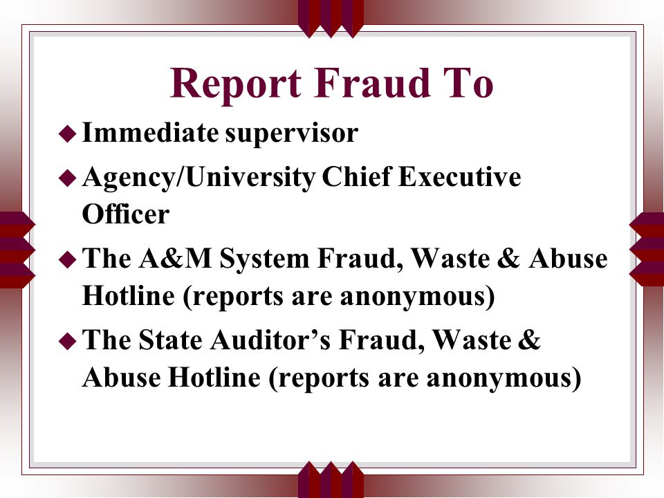 Report Fraud To u Immediate supervisor u Agency/University Chief Executive Officer u The A&M System Fraud, Waste & Abuse Hotline (reports are anonymous) u The State Auditor's Fraud, Waste & Abuse Hotline (reports are anonymous)