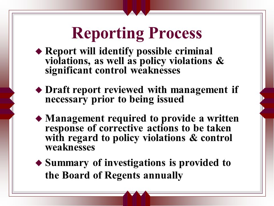 Reporting Process u Report will identify possible criminal violations, as well as policy violations & significant control weaknesses u Draft report reviewed with management if necessary prior to being issued u Management required to provide a written response of corrective actions to be taken with regard to policy violations & control weaknesses u Summary of investigations is provided to the Board of Regents annually
