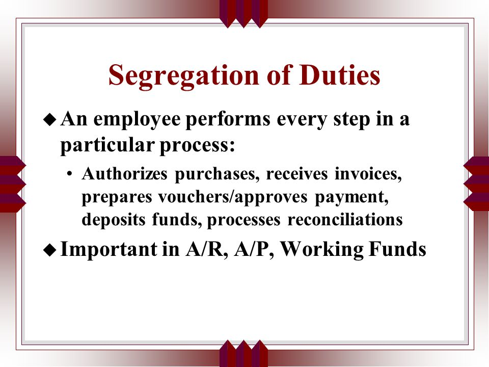 Segregation of Duties u An employee performs every step in a particular process: Authorizes purchases, receives invoices, prepares vouchers/approves payment, deposits funds, processes reconciliations u Important in A/R, A/P, Working Funds