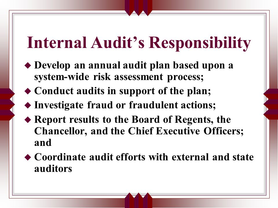 Internal Audit's Responsibility u Develop an annual audit plan based upon a system-wide risk assessment process; u Conduct audits in support of the plan; u Investigate fraud or fraudulent actions; u Report results to the Board of Regents, the Chancellor, and the Chief Executive Officers; and u Coordinate audit efforts with external and state auditors