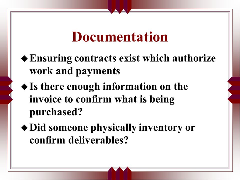 Documentation u Ensuring contracts exist which authorize work and payments u Is there enough information on the invoice to confirm what is being purchased.