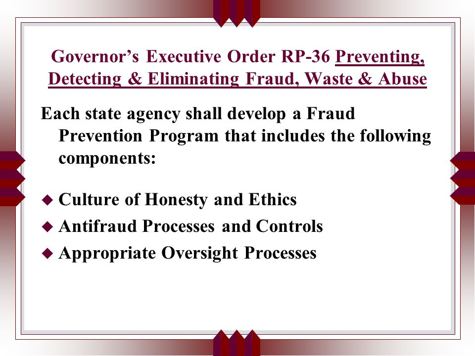 Governor's Executive Order RP-36 Preventing, Detecting & Eliminating Fraud, Waste & Abuse Each state agency shall develop a Fraud Prevention Program that includes the following components: u Culture of Honesty and Ethics u Antifraud Processes and Controls u Appropriate Oversight Processes