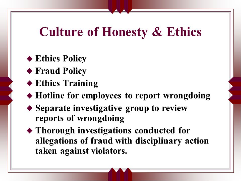 Culture of Honesty & Ethics u Ethics Policy u Fraud Policy u Ethics Training u Hotline for employees to report wrongdoing u Separate investigative group to review reports of wrongdoing u Thorough investigations conducted for allegations of fraud with disciplinary action taken against violators.