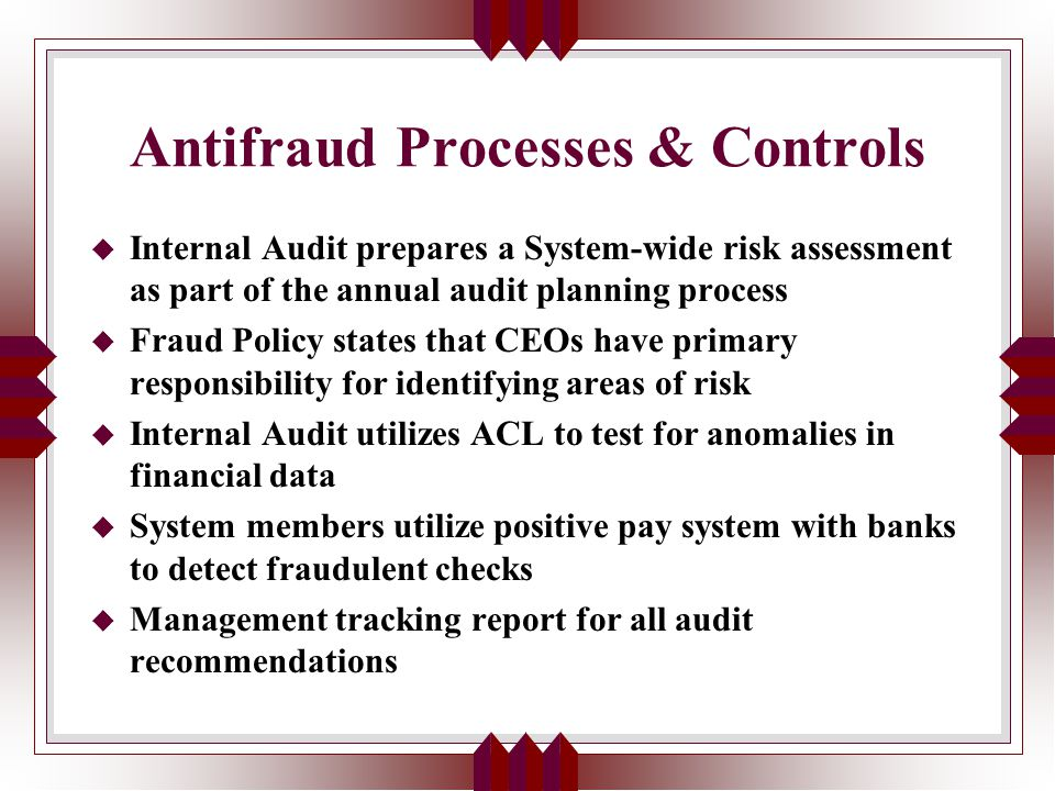 Antifraud Processes & Controls u Internal Audit prepares a System-wide risk assessment as part of the annual audit planning process u Fraud Policy states that CEOs have primary responsibility for identifying areas of risk u Internal Audit utilizes ACL to test for anomalies in financial data u System members utilize positive pay system with banks to detect fraudulent checks u Management tracking report for all audit recommendations