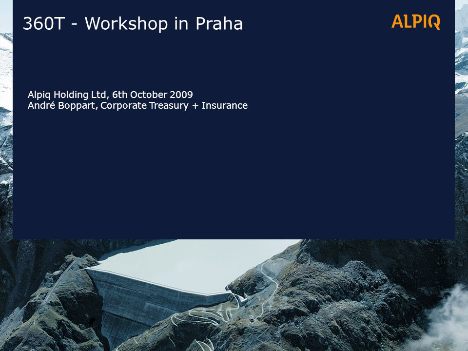 360T - Workshop in Praha Alpiq Holding Ltd, 6th October 2009 André Boppart, Corporate Treasury + Insurance