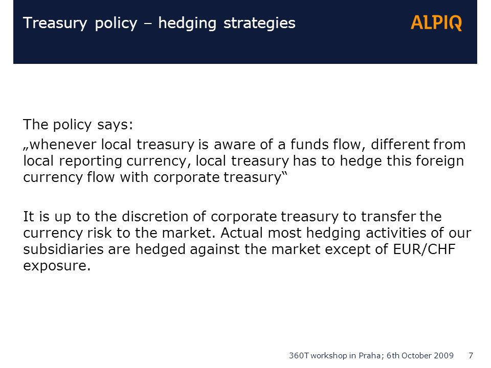 "360T workshop in Praha; 6th October 20097 Treasury policy – hedging strategies The policy says: ""whenever local treasury is aware of a funds flow, dif"