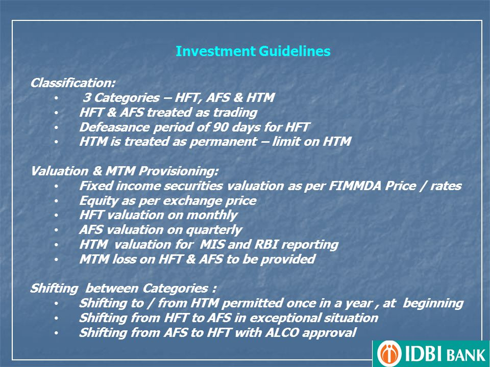 Investment Guidelines Classification: 3 Categories – HFT, AFS & HTM HFT & AFS treated as trading Defeasance period of 90 days for HFT HTM is treated as permanent – limit on HTM Valuation & MTM Provisioning: Fixed income securities valuation as per FIMMDA Price / rates Equity as per exchange price HFT valuation on monthly AFS valuation on quarterly HTM valuation for MIS and RBI reporting MTM loss on HFT & AFS to be provided Shifting between Categories : Shifting to / from HTM permitted once in a year, at beginning Shifting from HFT to AFS in exceptional situation Shifting from AFS to HFT with ALCO approval