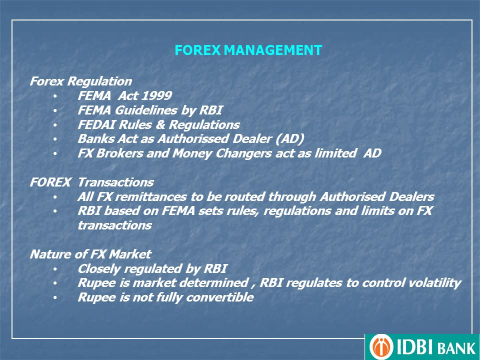 FOREX MANAGEMENT Forex Regulation FEMA Act 1999 FEMA Guidelines by RBI FEDAI Rules & Regulations Banks Act as Authorissed Dealer (AD) FX Brokers and Money Changers act as limited AD FOREX Transactions All FX remittances to be routed through Authorised Dealers RBI based on FEMA sets rules, regulations and limits on FX transactions Nature of FX Market Closely regulated by RBI Rupee is market determined, RBI regulates to control volatility Rupee is not fully convertible