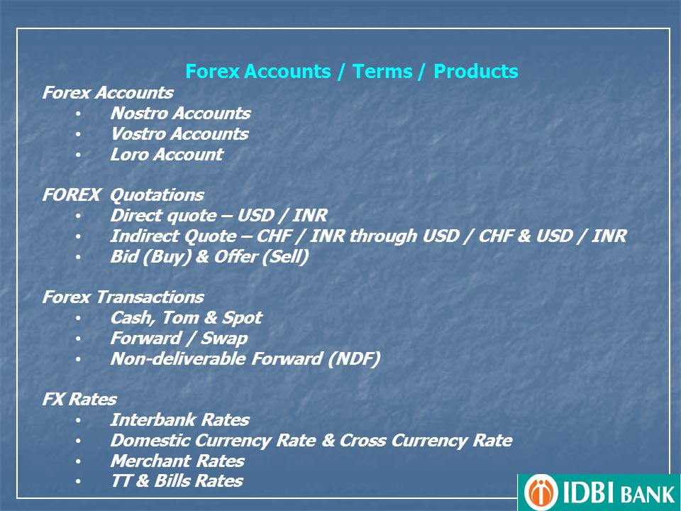 Forex Accounts / Terms / Products Forex Accounts Nostro Accounts Vostro Accounts Loro Account FOREX Quotations Direct quote – USD / INR Indirect Quote – CHF / INR through USD / CHF & USD / INR Bid (Buy) & Offer (Sell) Forex Transactions Cash, Tom & Spot Forward / Swap Non-deliverable Forward (NDF) FX Rates Interbank Rates Domestic Currency Rate & Cross Currency Rate Merchant Rates TT & Bills Rates