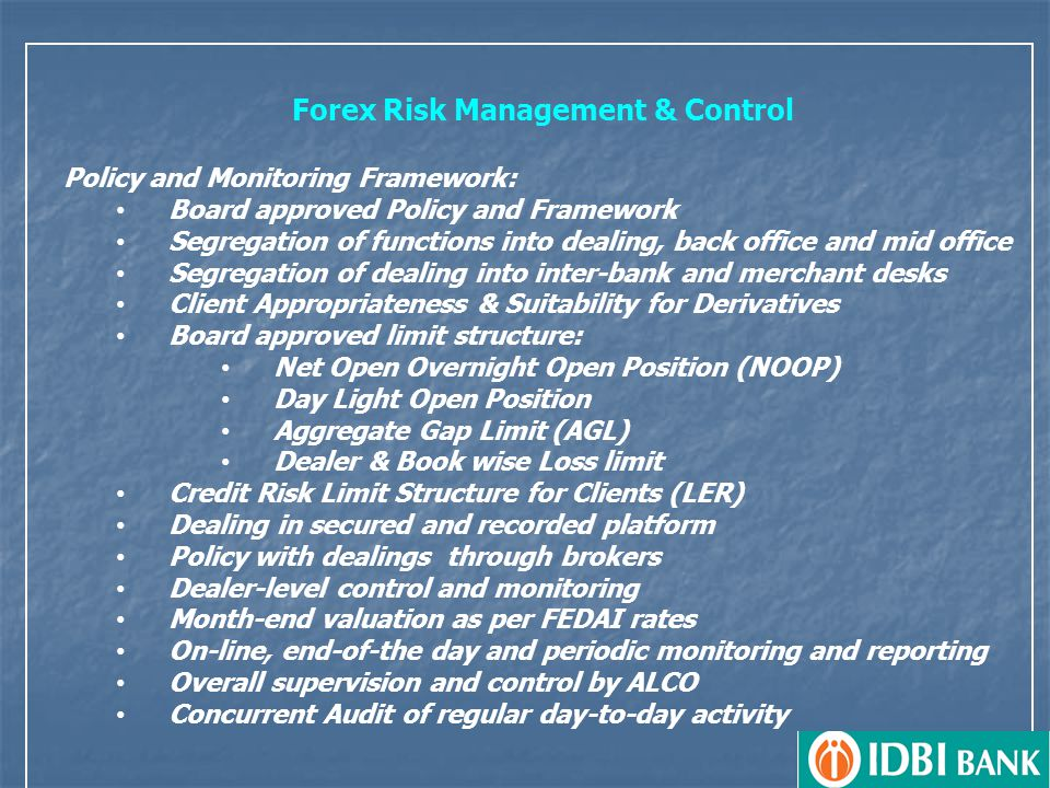 Forex Risk Management & Control Policy and Monitoring Framework: Board approved Policy and Framework Segregation of functions into dealing, back office and mid office Segregation of dealing into inter-bank and merchant desks Client Appropriateness & Suitability for Derivatives Board approved limit structure: Net Open Overnight Open Position (NOOP) Day Light Open Position Aggregate Gap Limit (AGL) Dealer & Book wise Loss limit Credit Risk Limit Structure for Clients (LER) Dealing in secured and recorded platform Policy with dealings through brokers Dealer-level control and monitoring Month-end valuation as per FEDAI rates On-line, end-of-the day and periodic monitoring and reporting Overall supervision and control by ALCO Concurrent Audit of regular day-to-day activity