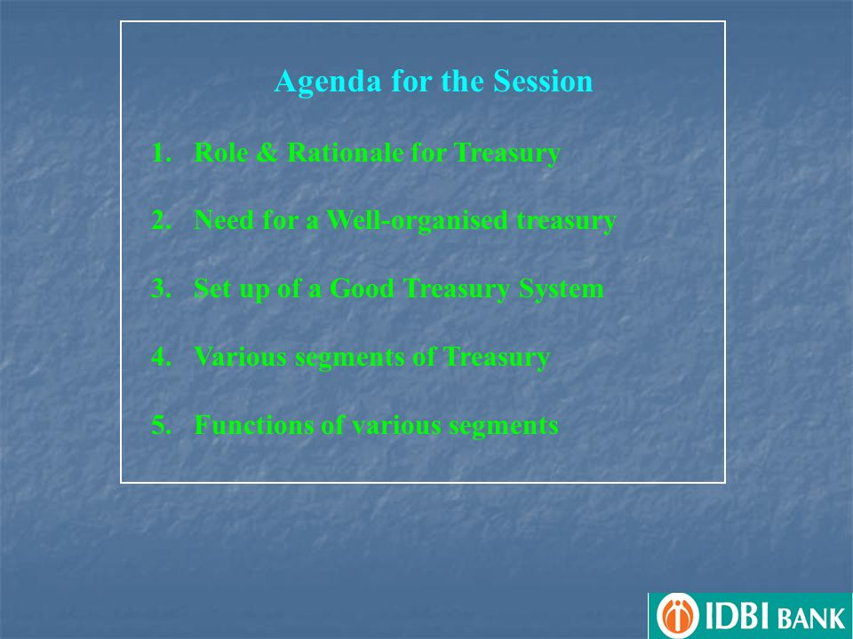 Agenda for the Session 1.Role & Rationale for Treasury 2.Need for a Well-organised treasury 3.Set up of a Good Treasury System 4.Various segments of Treasury 5.Functions of various segments