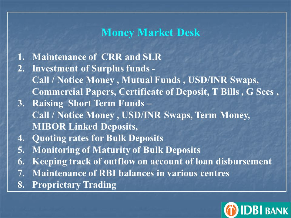 Money Market Desk 1.Maintenance of CRR and SLR 2.Investment of Surplus funds - Call / Notice Money, Mutual Funds, USD/INR Swaps, Commercial Papers, Certificate of Deposit, T Bills, G Secs, 3.Raising Short Term Funds – Call / Notice Money, USD/INR Swaps, Term Money, MIBOR Linked Deposits, 4.Quoting rates for Bulk Deposits 5.Monitoring of Maturity of Bulk Deposits 6.Keeping track of outflow on account of loan disbursement 7.Maintenance of RBI balances in various centres 8.Proprietary Trading