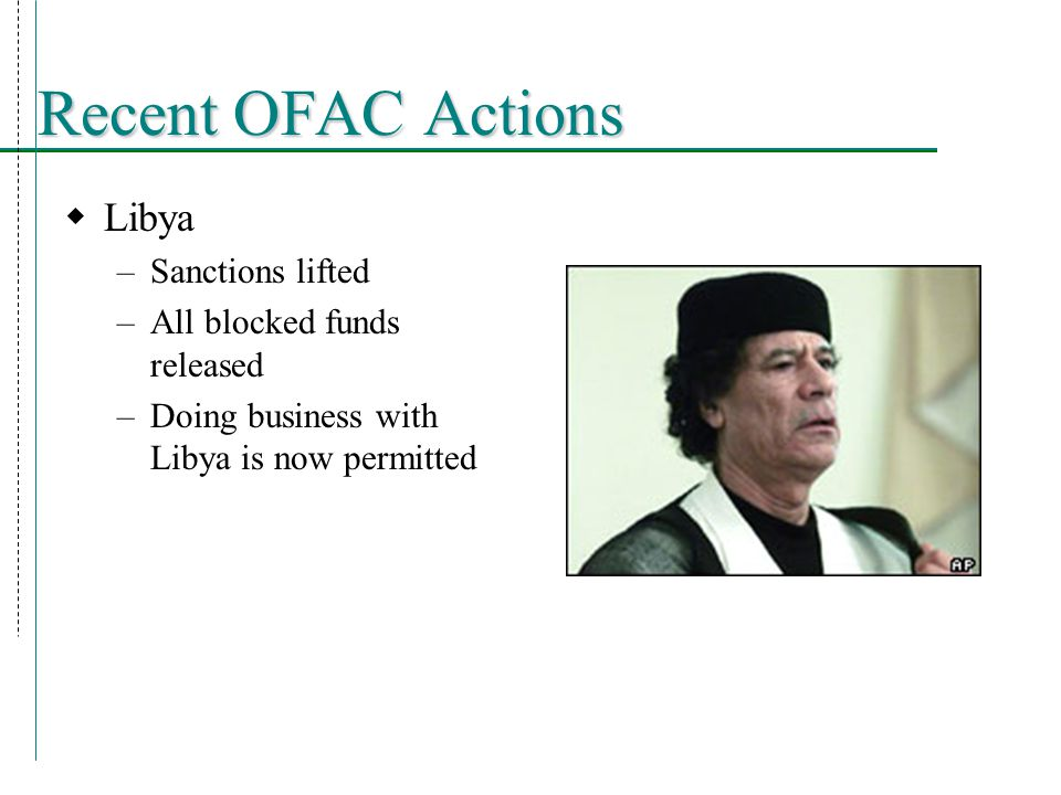 Recent OFAC Actions  Libya –Sanctions lifted –All blocked funds released –Doing business with Libya is now permitted