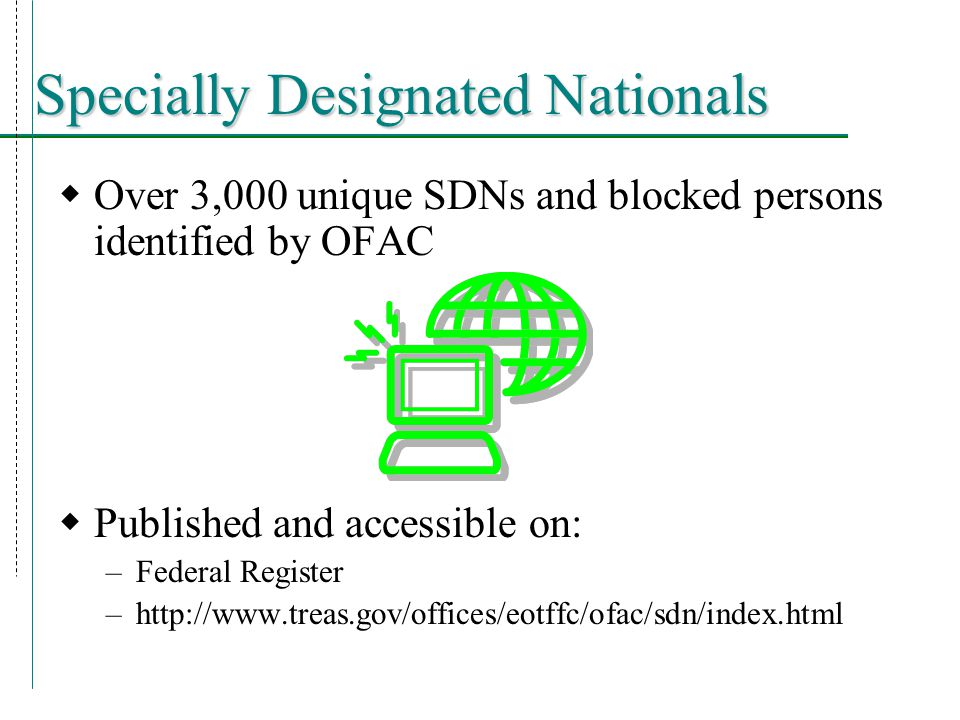 Specially Designated Nationals  Over 3,000 unique SDNs and blocked persons identified by OFAC  Published and accessible on: –Federal Register –http://www.treas.gov/offices/eotffc/ofac/sdn/index.html