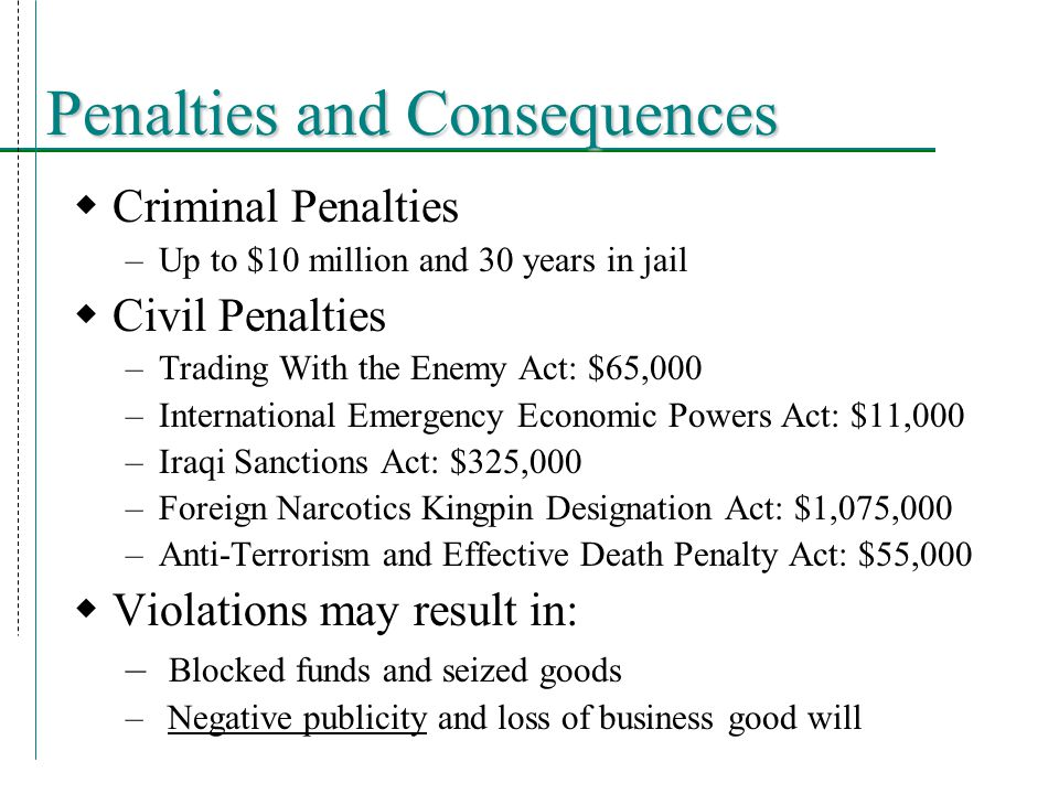 Penalties and Consequences  Criminal Penalties –Up to $10 million and 30 years in jail  Civil Penalties –Trading With the Enemy Act: $65,000 –International Emergency Economic Powers Act: $11,000 –Iraqi Sanctions Act: $325,000 –Foreign Narcotics Kingpin Designation Act: $1,075,000 –Anti-Terrorism and Effective Death Penalty Act: $55,000  Violations may result in: – Blocked funds and seized goods – Negative publicity and loss of business good will