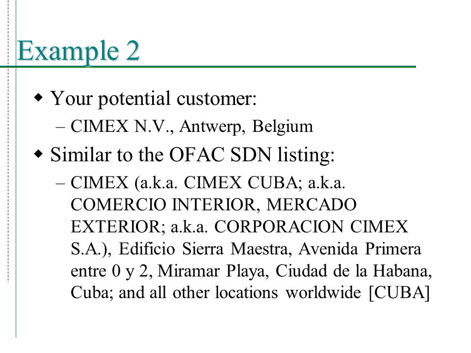 Example 2  Your potential customer: –CIMEX N.V., Antwerp, Belgium  Similar to the OFAC SDN listing: –CIMEX (a.k.a.