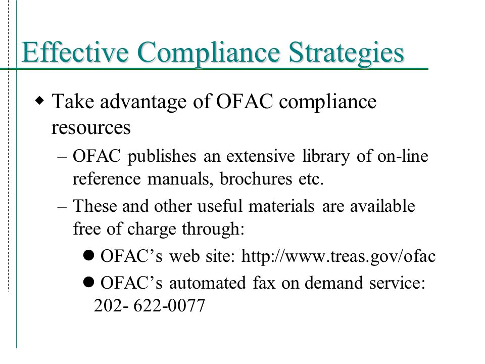 Effective Compliance Strategies  Take advantage of OFAC compliance resources –OFAC publishes an extensive library of on-line reference manuals, brochures etc.