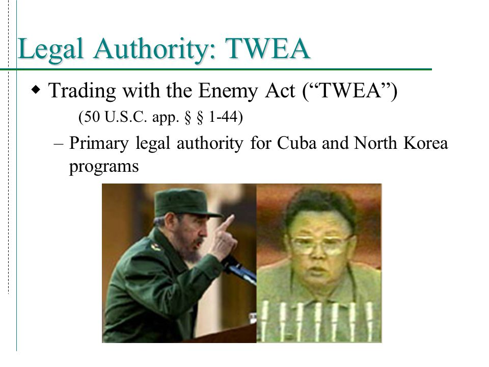 Legal Authority: TWEA  Trading with the Enemy Act ( TWEA ) (50 U.S.C.