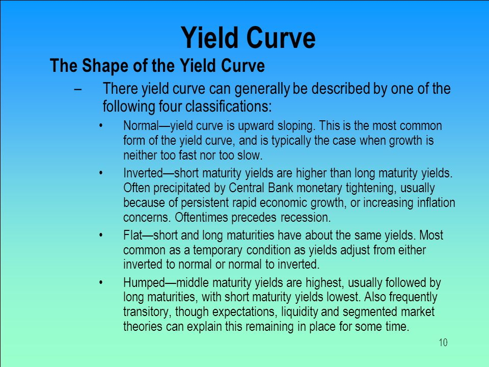 10 Yield Curve The Shape of the Yield Curve –There yield curve can generally be described by one of the following four classifications: Normal—yield curve is upward sloping.